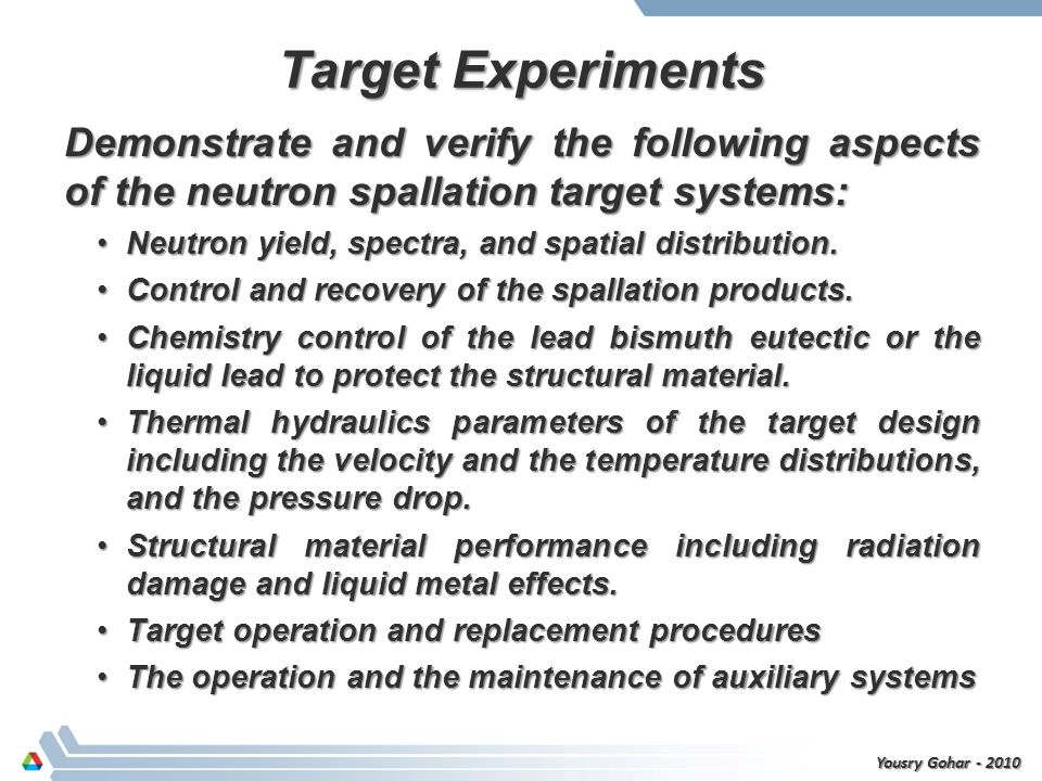 Target Experiments Demonstrate and verify the following aspects of the neutron spallation target systems: Neutron yield, spectra, and spatial distribu