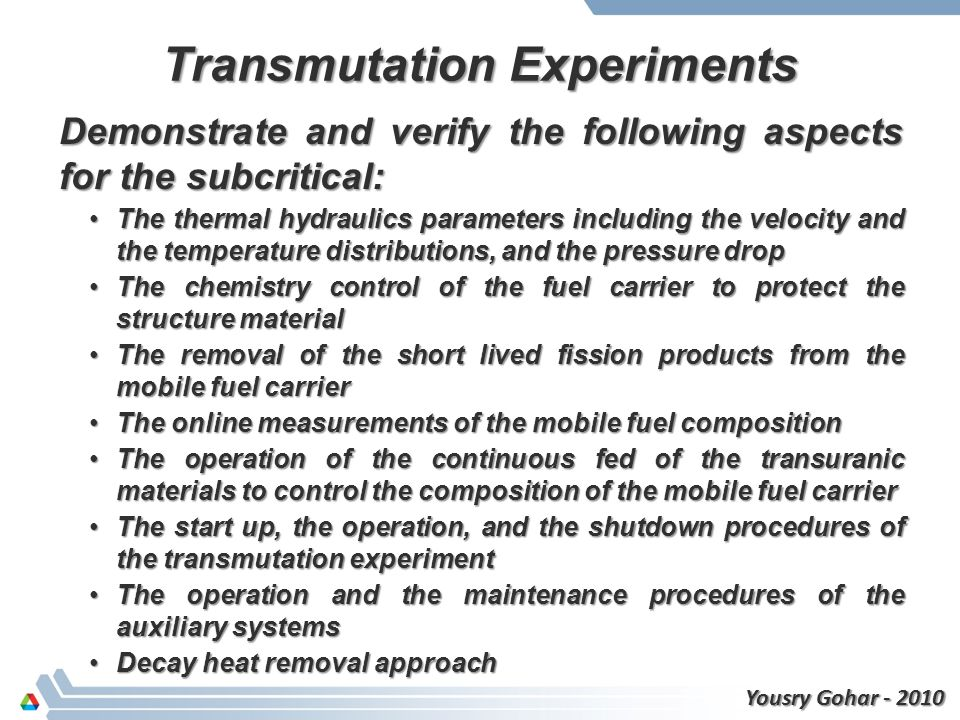Transmutation Experiments Demonstrate and verify the following aspects for the subcritical: The thermal hydraulics parameters including the velocity and the temperature distributions, and the pressure dropThe thermal hydraulics parameters including the velocity and the temperature distributions, and the pressure drop The chemistry control of the fuel carrier to protect the structure materialThe chemistry control of the fuel carrier to protect the structure material The removal of the short lived fission products from the mobile fuel carrierThe removal of the short lived fission products from the mobile fuel carrier The online measurements of the mobile fuel compositionThe online measurements of the mobile fuel composition The operation of the continuous fed of the transuranic materials to control the composition of the mobile fuel carrierThe operation of the continuous fed of the transuranic materials to control the composition of the mobile fuel carrier The start up, the operation, and the shutdown procedures of the transmutation experimentThe start up, the operation, and the shutdown procedures of the transmutation experiment The operation and the maintenance procedures of the auxiliary systemsThe operation and the maintenance procedures of the auxiliary systems Decay heat removal approachDecay heat removal approach Yousry Gohar - 2010