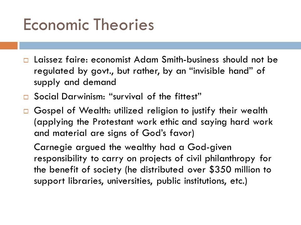 Economic Theories Laissez faire: economist Adam Smith-business should not be regulated by govt., but rather, by an invisible hand of supply and demand Social Darwinism: survival of the fittest Gospel of Wealth: utilized religion to justify their wealth (applying the Protestant work ethic and saying hard work and material are signs of Gods favor) Carnegie argued the wealthy had a God-given responsibility to carry on projects of civil philanthropy for the benefit of society (he distributed over $350 million to support libraries, universities, public institutions, etc.)