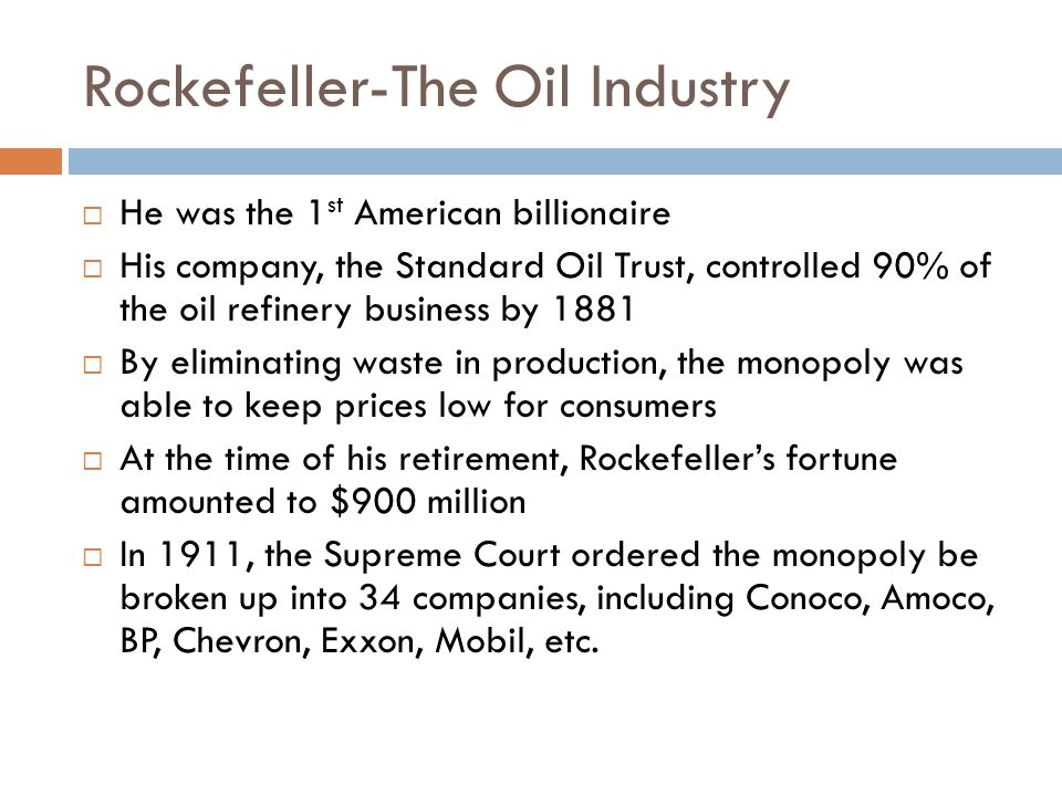 Rockefeller-The Oil Industry He was the 1 st American billionaire His company, the Standard Oil Trust, controlled 90% of the oil refinery business by 1881 By eliminating waste in production, the monopoly was able to keep prices low for consumers At the time of his retirement, Rockefellers fortune amounted to $900 million In 1911, the Supreme Court ordered the monopoly be broken up into 34 companies, including Conoco, Amoco, BP, Chevron, Exxon, Mobil, etc.