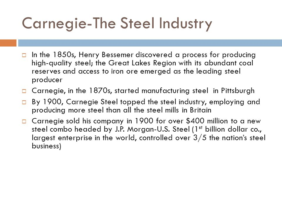 Carnegie-The Steel Industry In the 1850s, Henry Bessemer discovered a process for producing high-quality steel; the Great Lakes Region with its abundant coal reserves and access to iron ore emerged as the leading steel producer Carnegie, in the 1870s, started manufacturing steel in Pittsburgh By 1900, Carnegie Steel topped the steel industry, employing and producing more steel than all the steel mills in Britain Carnegie sold his company in 1900 for over $400 million to a new steel combo headed by J.P.