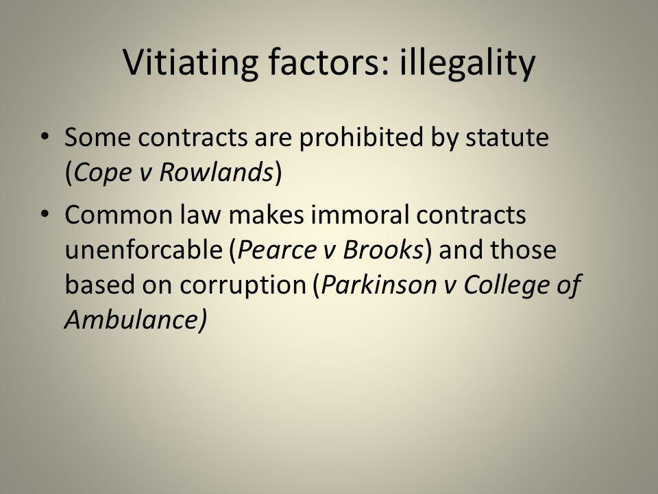 Vitiating factors: illegality Some contracts are prohibited by statute (Cope v Rowlands) Common law makes immoral contracts unenforcable (Pearce v Bro