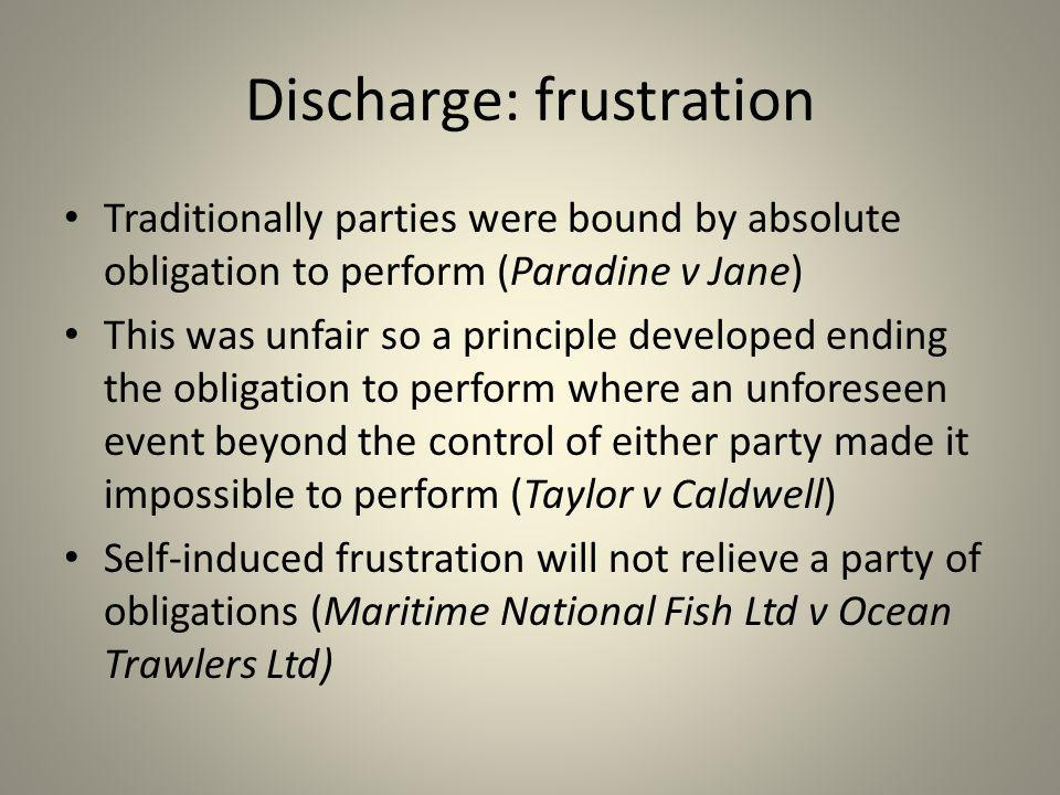 Discharge: frustration Traditionally parties were bound by absolute obligation to perform (Paradine v Jane) This was unfair so a principle developed e