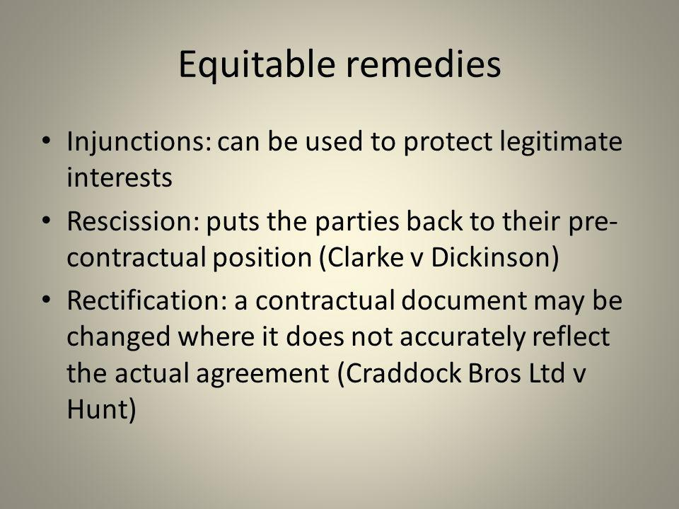 Equitable remedies Injunctions: can be used to protect legitimate interests Rescission: puts the parties back to their pre- contractual position (Clar