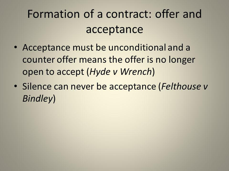Formation of a contract: offer and acceptance Acceptance must be unconditional and a counter offer means the offer is no longer open to accept (Hyde v