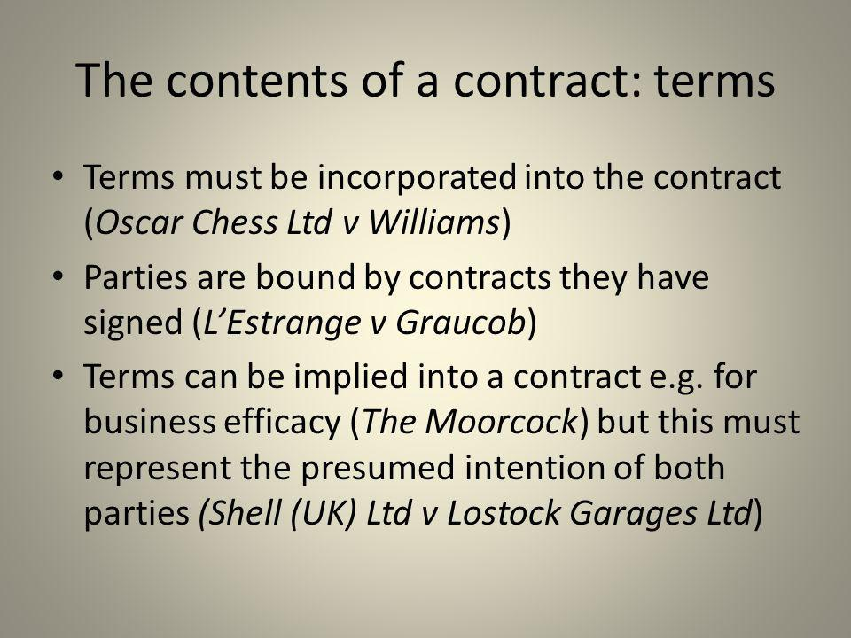 The contents of a contract: terms Terms must be incorporated into the contract (Oscar Chess Ltd v Williams) Parties are bound by contracts they have s