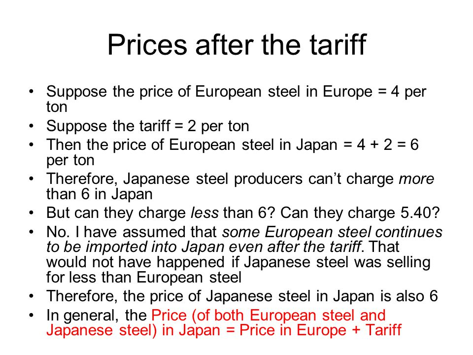 Demand, Before Tariff Under free trade, the price of steel in Japan is the same as in Europe Demand is Demand B When the price in Europe (and in Japan) is 6, the Japanese buy 10 tons of steel 6 10 Demand B Quantity in Japan Price (in Europe or Japan)