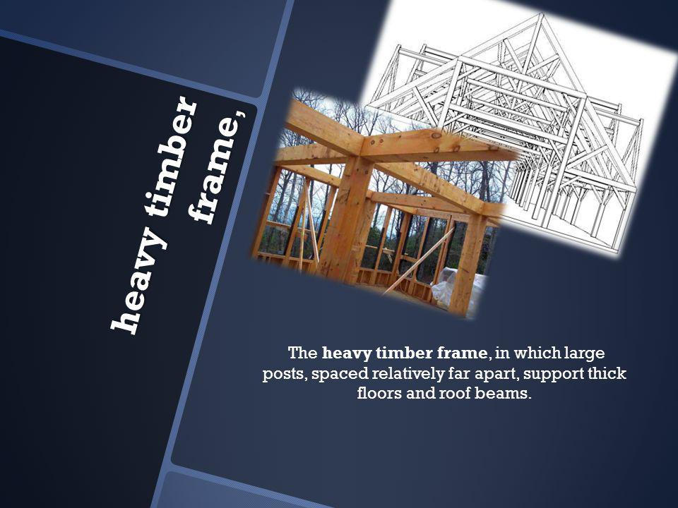 heavy timber frame, heavy timber frame, The heavy timber frame, in which large posts, spaced relatively far apart, support thick floors and roof beams.