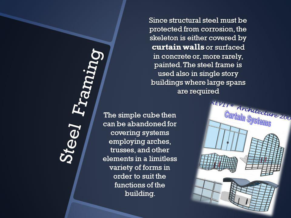 Steel Framing Since structural steel must be protected from corrosion, the skeleton is either covered by curtain walls or surfaced in concrete or, more rarely, painted.