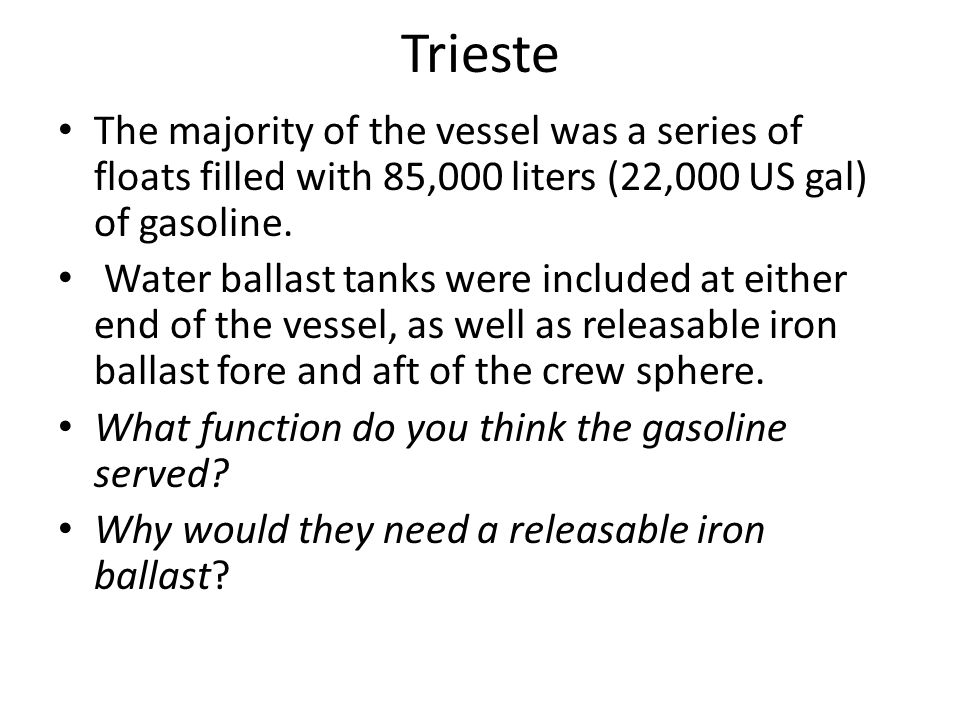 Trieste The majority of the vessel was a series of floats filled with 85,000 liters (22,000 US gal) of gasoline.