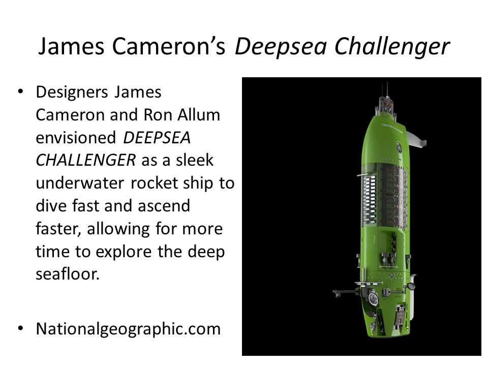 James Camerons Deepsea Challenger Designers James Cameron and Ron Allum envisioned DEEPSEA CHALLENGER as a sleek underwater rocket ship to dive fast and ascend faster, allowing for more time to explore the deep seafloor.