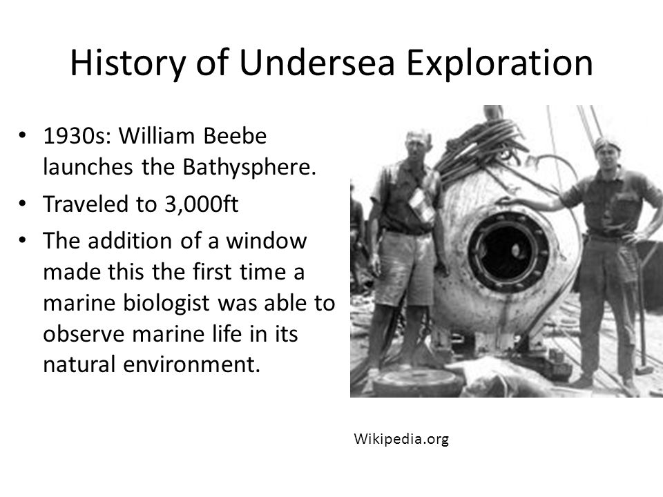 History of Undersea Exploration 1930s: William Beebe launches the Bathysphere.