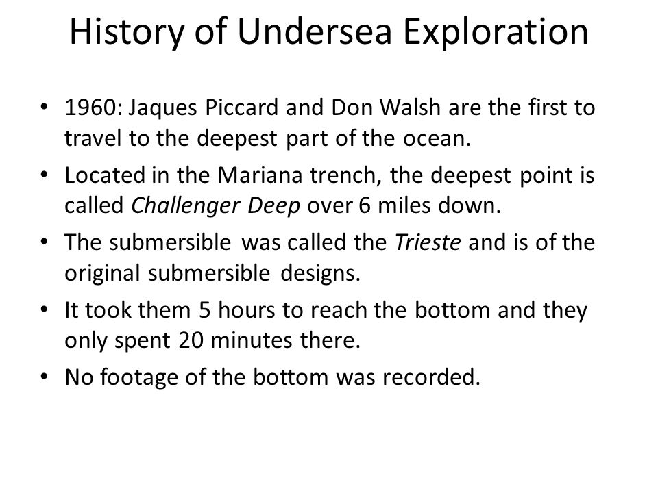 History of Undersea Exploration 1960: Jaques Piccard and Don Walsh are the first to travel to the deepest part of the ocean.