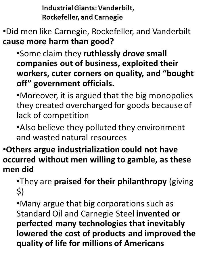 Industrial Giants: Vanderbilt, Rockefeller, and Carnegie Did men like Carnegie, Rockefeller, and Vanderbilt cause more harm than good.