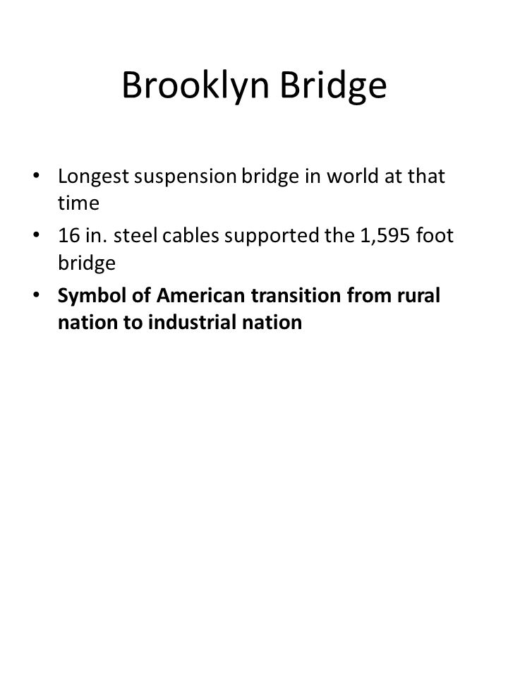 Brooklyn Bridge Longest suspension bridge in world at that time 16 in. steel cables supported the 1,595 foot bridge Symbol of American transition from