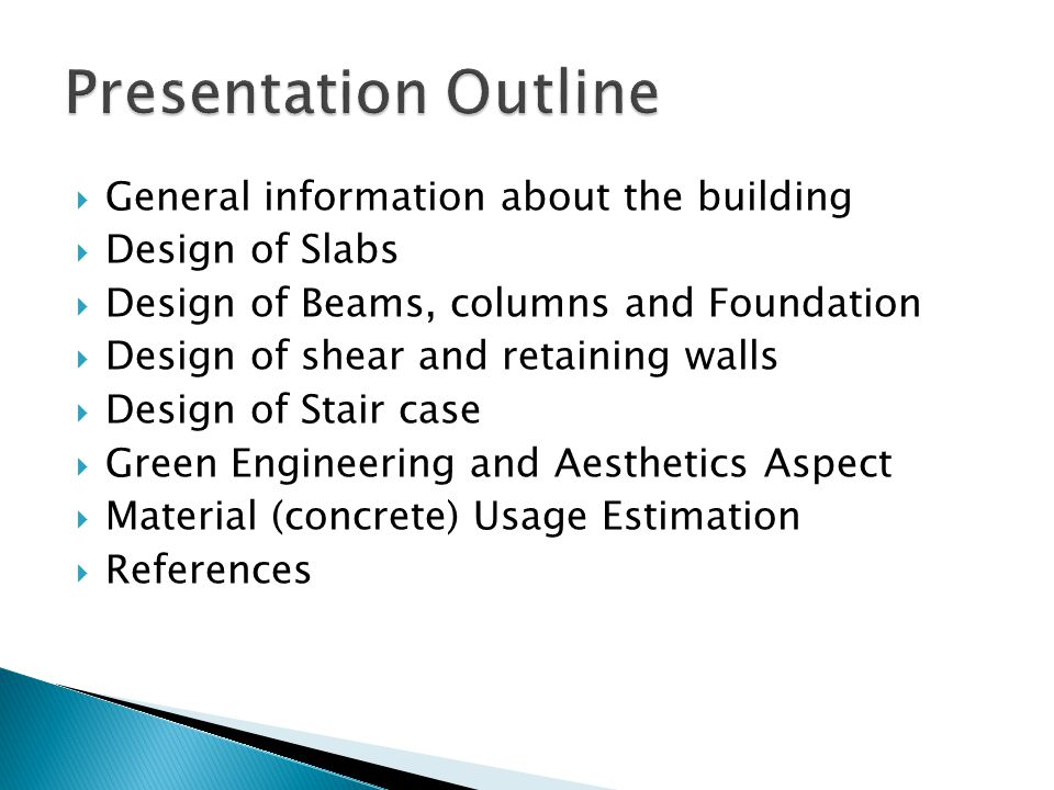 General information about the building Design of Slabs Design of Beams, columns and Foundation Design of shear and retaining walls Design of Stair case Green Engineering and Aesthetics Aspect Material (concrete) Usage Estimation References