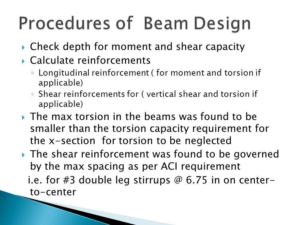 Check depth for moment and shear capacity Calculate reinforcements Longitudinal reinforcement ( for moment and torsion if applicable) Shear reinforcements for ( vertical shear and torsion if applicable) The max torsion in the beams was found to be smaller than the torsion capacity requirement for the x-section for torsion to be neglected The shear reinforcement was found to be governed by the max spacing as per ACI requirement i.e.