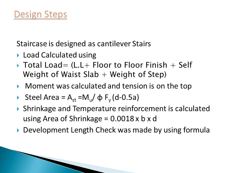 Staircase is designed as cantilever Stairs Load Calculated using Total Load= (L.L+ Floor to Floor Finish + Self Weight of Waist Slab + Weight of Step) Moment was calculated and tension is on the top Steel Area = A st =M u / φ F y (d-0.5a) Shrinkage and Temperature reinforcement is calculated using Area of Shrinkage = 0.0018 x b x d Development Length Check was made by using formula
