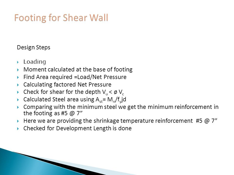 Design Steps Loading Moment calculated at the base of footing Find Area required =Load/Net Pressure Calculating factored Net Pressure Check for shear for the depth V u < ø V c Calculated Steel area using A st = M n /f y jd Comparing with the minimum steel we get the minimum reinforcement in the footing as #5 @ 7 Here we are providing the shrinkage temperature reinforcement #5 @ 7 Checked for Development Length is done