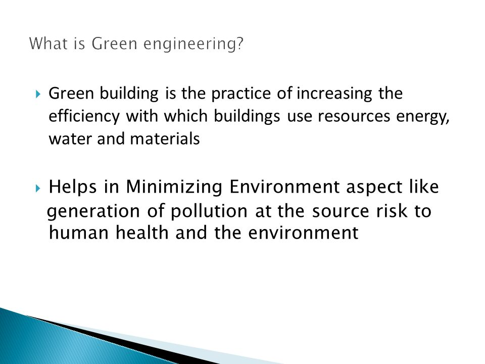 Green building is the practice of increasing the efficiency with which buildings use resources energy, water and materials Helps in Minimizing Environment aspect like generation of pollution at the source risk to human health and the environment