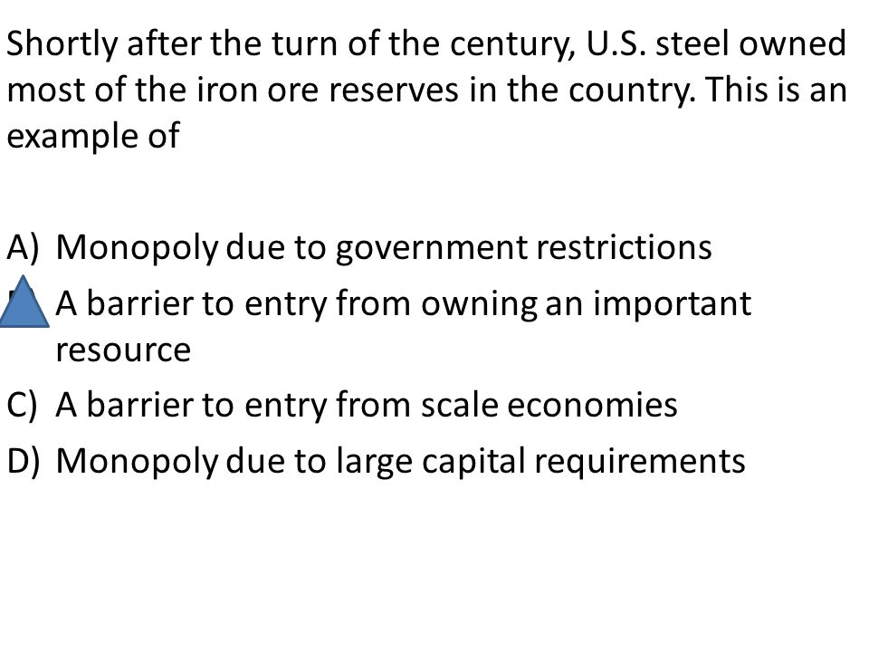 Shortly after the turn of the century, U.S. steel owned most of the iron ore reserves in the country. This is an example of A)Monopoly due to governme