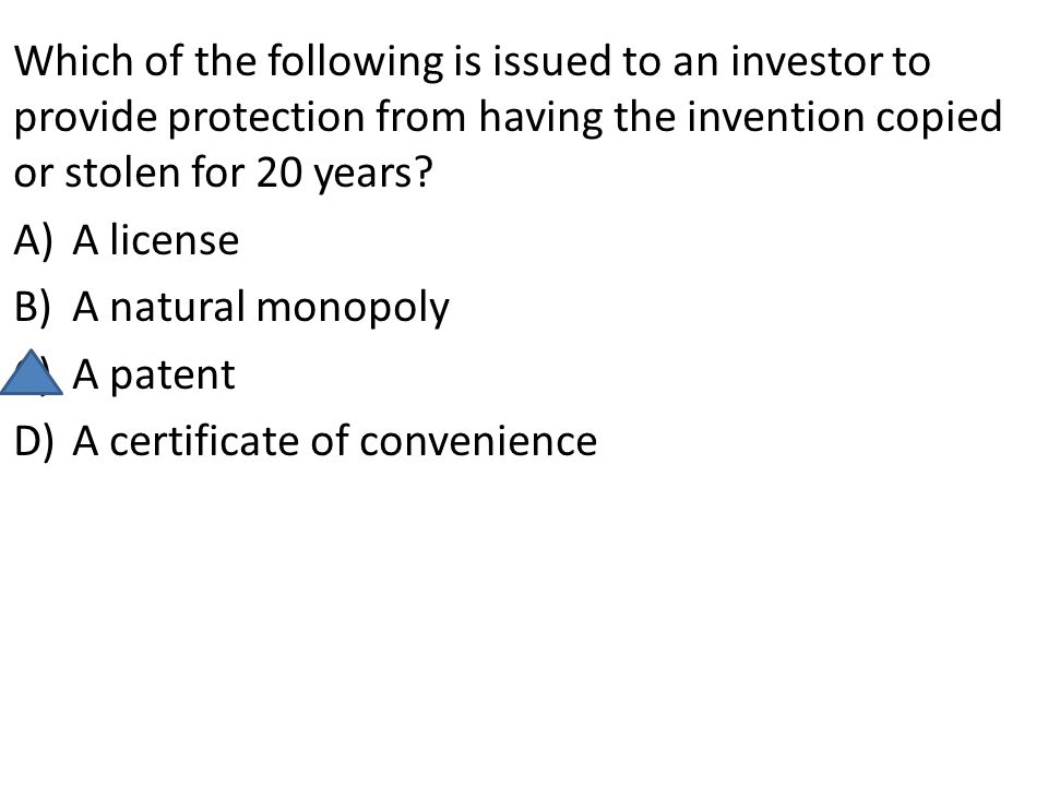 Which of the following is issued to an investor to provide protection from having the invention copied or stolen for 20 years? A)A license B)A natural