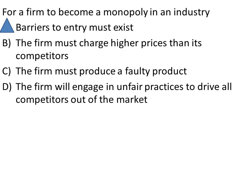 For a firm to become a monopoly in an industry A)Barriers to entry must exist B)The firm must charge higher prices than its competitors C)The firm mus