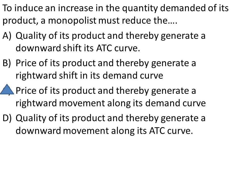 To induce an increase in the quantity demanded of its product, a monopolist must reduce the…. A)Quality of its product and thereby generate a downward