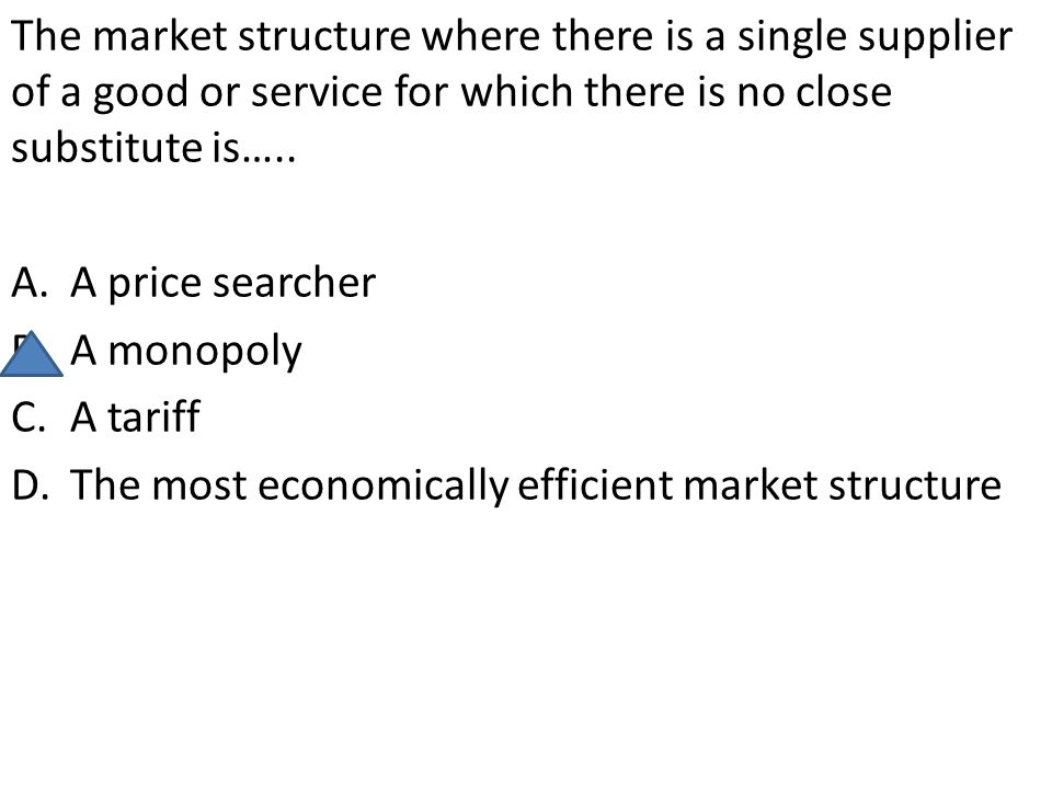 The market structure where there is a single supplier of a good or service for which there is no close substitute is….. A.A price searcher B.A monopol