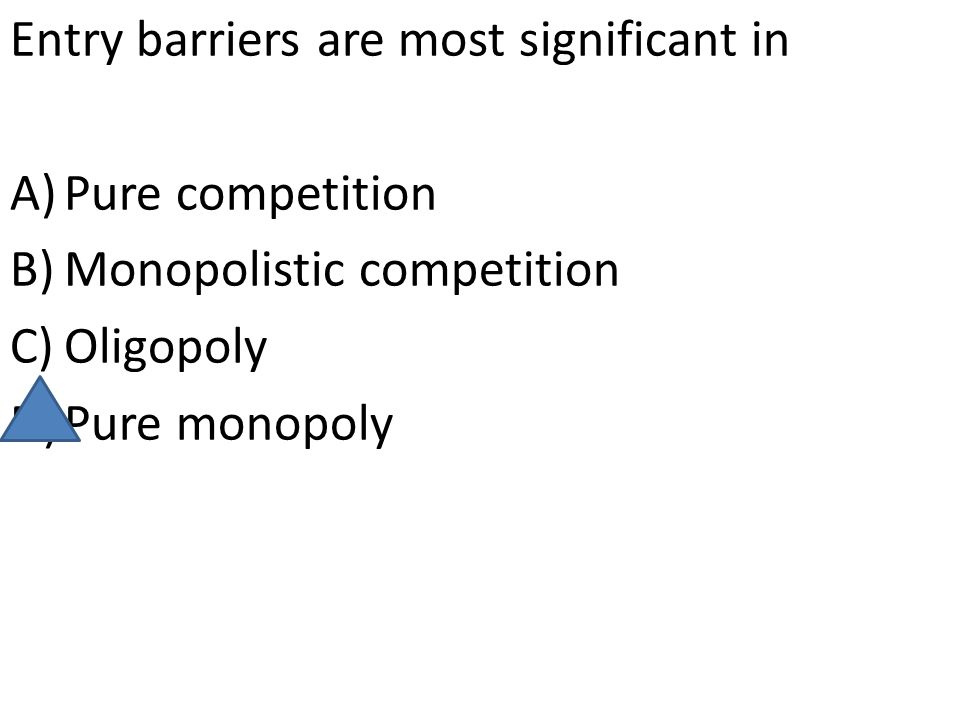 Entry barriers are most significant in A)Pure competition B)Monopolistic competition C)Oligopoly D)Pure monopoly