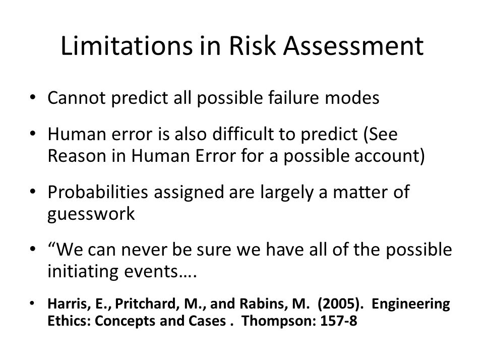 Limitations in Risk Assessment Cannot predict all possible failure modes Human error is also difficult to predict (See Reason in Human Error for a pos