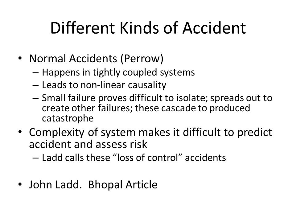 Different Kinds of Accident Normal Accidents (Perrow) – Happens in tightly coupled systems – Leads to non-linear causality – Small failure proves diff