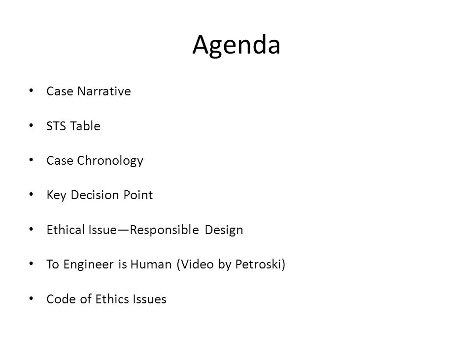 Agenda Case Narrative STS Table Case Chronology Key Decision Point Ethical IssueResponsible Design To Engineer is Human (Video by Petroski) Code of Et