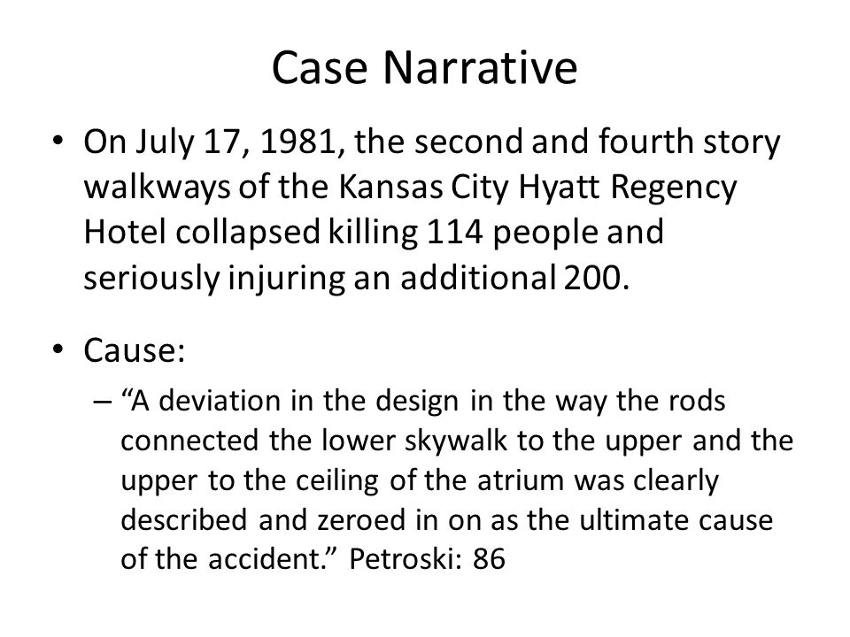 Case Narrative Warning Signs – The Atrium ceiling collapsed during construction; but a study carried out by an independent engineering firm found nothing wrong with the skywalk – Workers carrying loaded wheel barrows across the skywalk complained about excess vibration and swaying Petroski – After twenty months of investigation, the U.S.