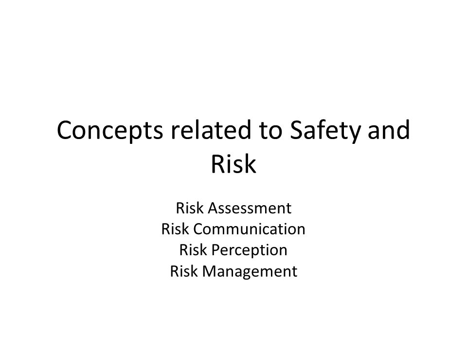 Concepts related to Safety and Risk Risk Assessment Risk Communication Risk Perception Risk Management