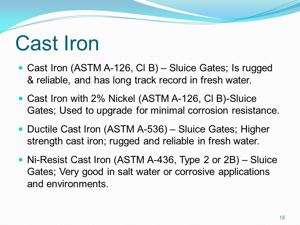 Cast Iron Cast Iron (ASTM A-126, Cl B) – Sluice Gates; Is rugged & reliable, and has long track record in fresh water. Cast Iron with 2% Nickel (ASTM