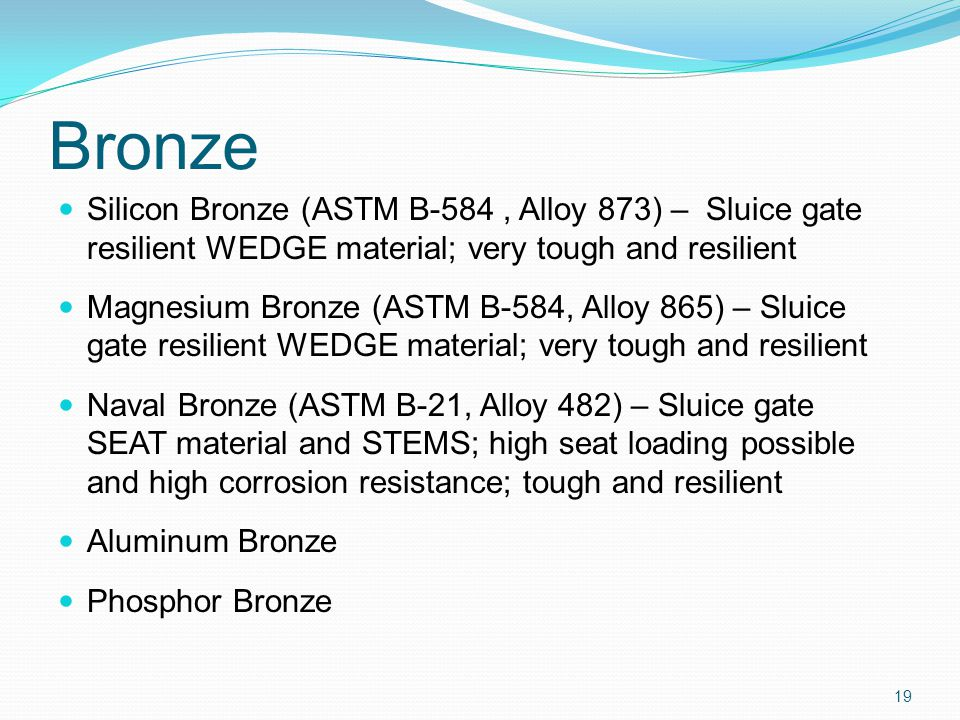 Bronze Silicon Bronze (ASTM B-584, Alloy 873) – Sluice gate resilient WEDGE material; very tough and resilient Magnesium Bronze (ASTM B-584, Alloy 865