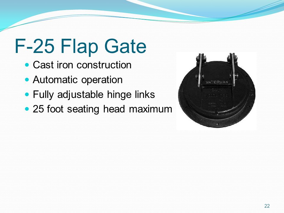 F-25 Flap Gate Cast iron construction Automatic operation Fully adjustable hinge links 25 foot seating head maximum 22
