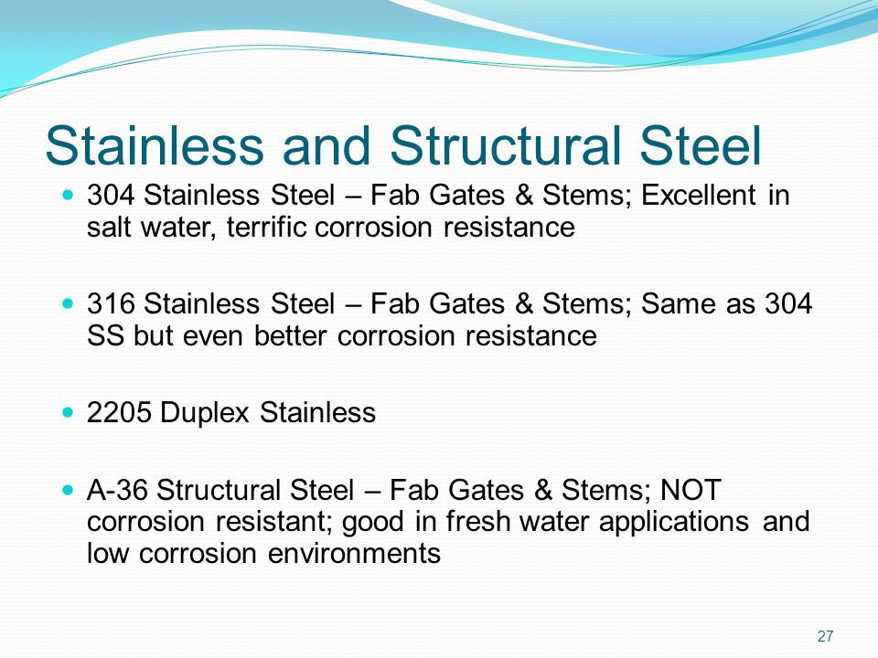 Stainless and Structural Steel 304 Stainless Steel – Fab Gates & Stems; Excellent in salt water, terrific corrosion resistance 316 Stainless Steel – F
