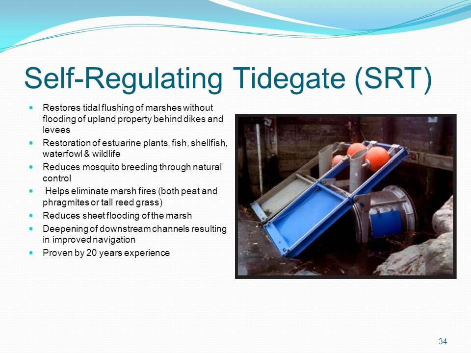 Self-Regulating Tidegate (SRT) Restores tidal flushing of marshes without flooding of upland property behind dikes and levees Restoration of estuarine plants, fish, shellfish, waterfowl & wildlife Reduces mosquito breeding through natural control Helps eliminate marsh fires (both peat and phragmites or tall reed grass) Reduces sheet flooding of the marsh Deepening of downstream channels resulting in improved navigation Proven by 20 years experience 34