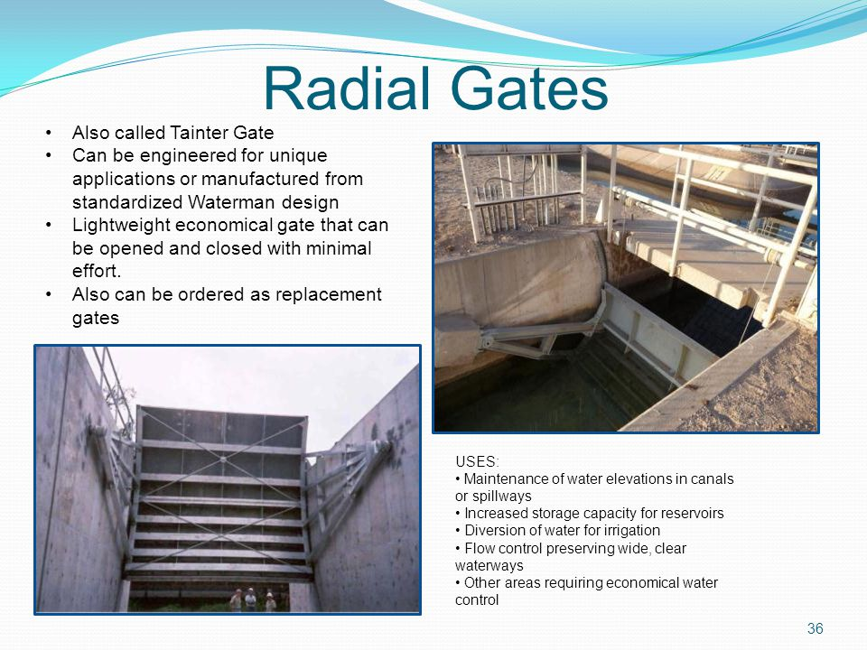 Radial Gates USES: Maintenance of water elevations in canals or spillways Increased storage capacity for reservoirs Diversion of water for irrigation