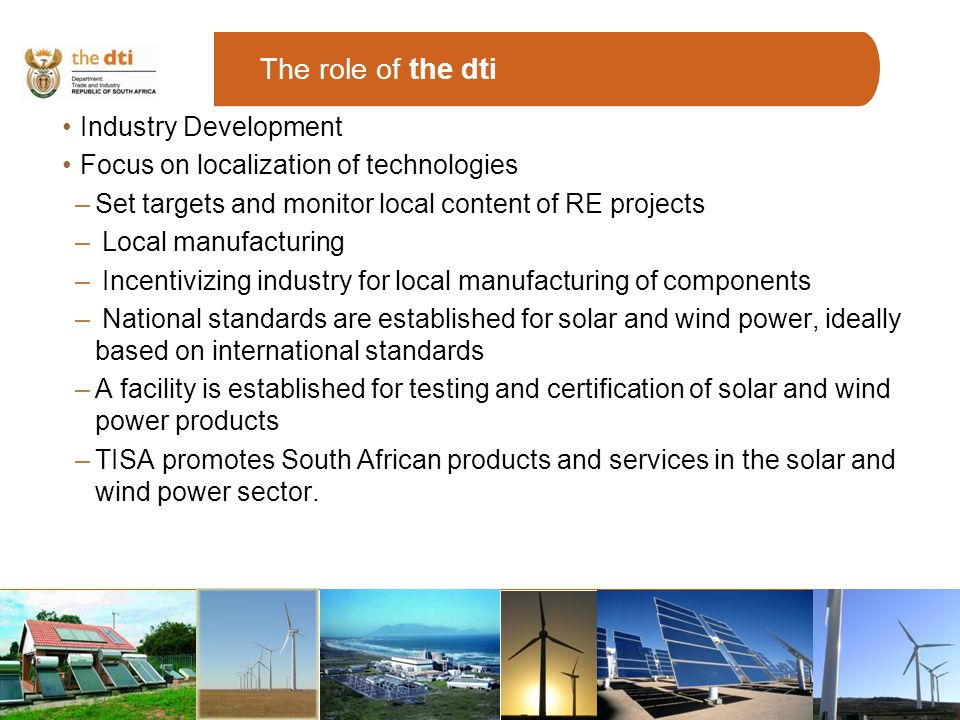 The role of the dti Industry Development Focus on localization of technologies –Set targets and monitor local content of RE projects – Local manufacturing – Incentivizing industry for local manufacturing of components – National standards are established for solar and wind power, ideally based on international standards –A facility is established for testing and certification of solar and wind power products –TISA promotes South African products and services in the solar and wind power sector.