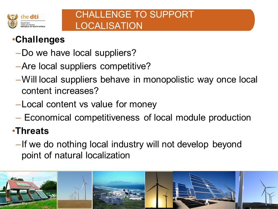 CHALLENGE TO SUPPORT LOCALISATION Challenges –Do we have local suppliers.