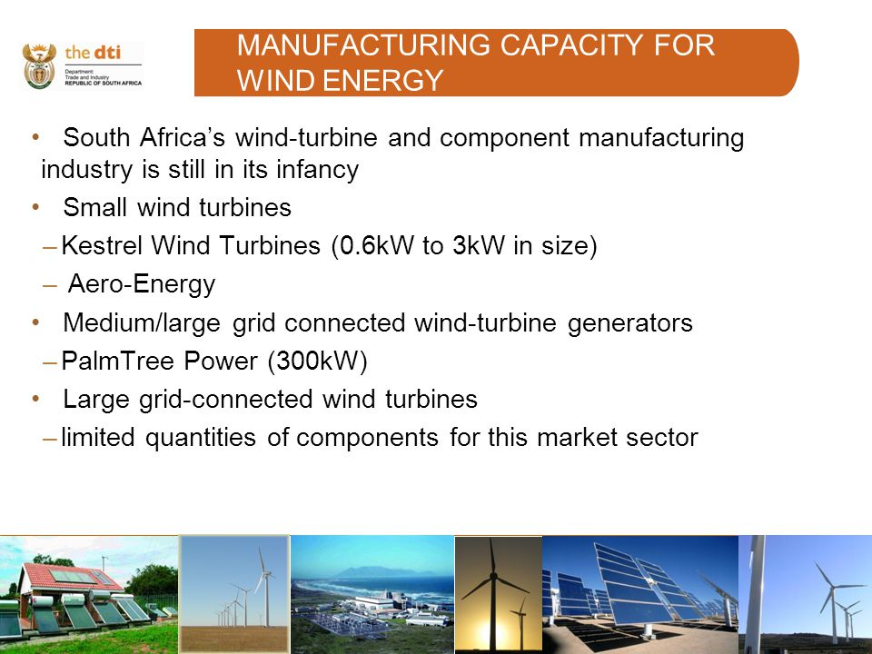 MANUFACTURING CAPACITY FOR WIND ENERGY South Africas wind-turbine and component manufacturing industry is still in its infancy Small wind turbines –Kestrel Wind Turbines (0.6kW to 3kW in size) – Aero-Energy Medium/large grid connected wind-turbine generators –PalmTree Power (300kW) Large grid-connected wind turbines –limited quantities of components for this market sector