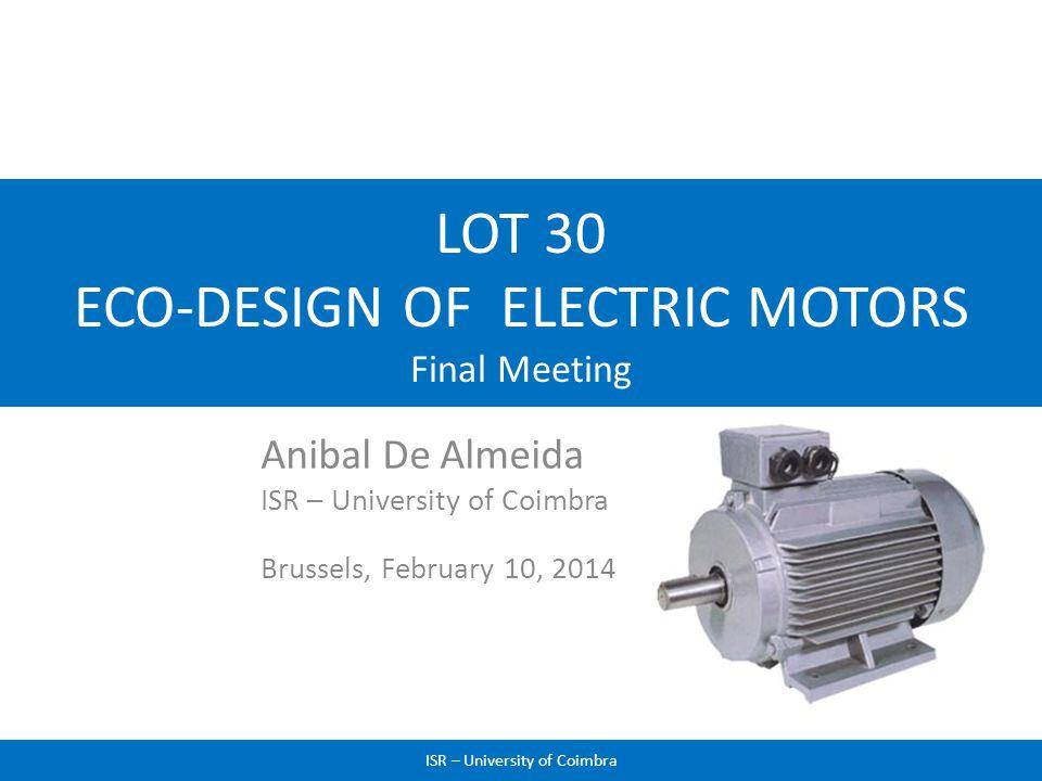 LOT 30 ECO-DESIGN OF ELECTRIC MOTORS Final Meeting Anibal De Almeida ISR – University of Coimbra Brussels, February 10, 2014 1ISR – University of Coim