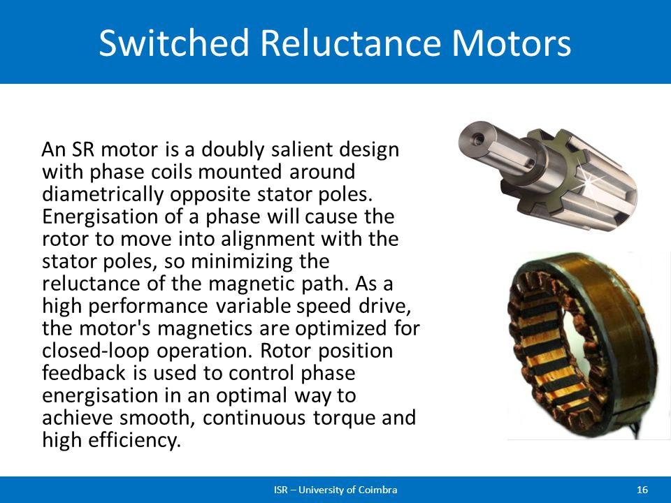Switched Reluctance Motors ISR – University of Coimbra16 An SR motor is a doubly salient design with phase coils mounted around diametrically opposite
