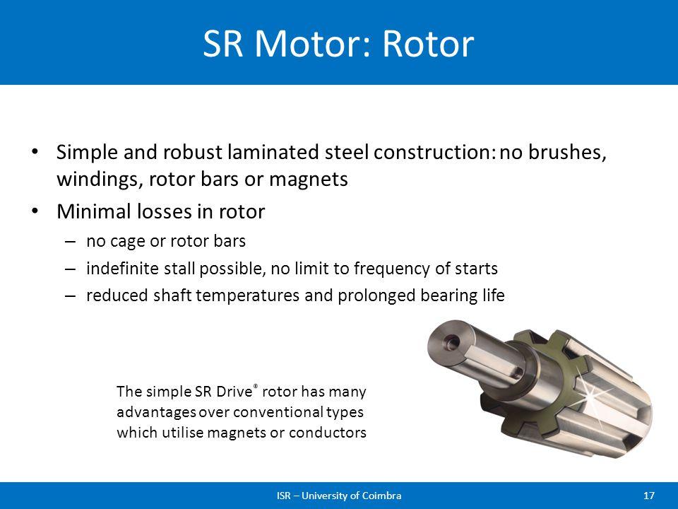 SR Motor: Rotor ISR – University of Coimbra17 Simple and robust laminated steel construction: no brushes, windings, rotor bars or magnets Minimal loss