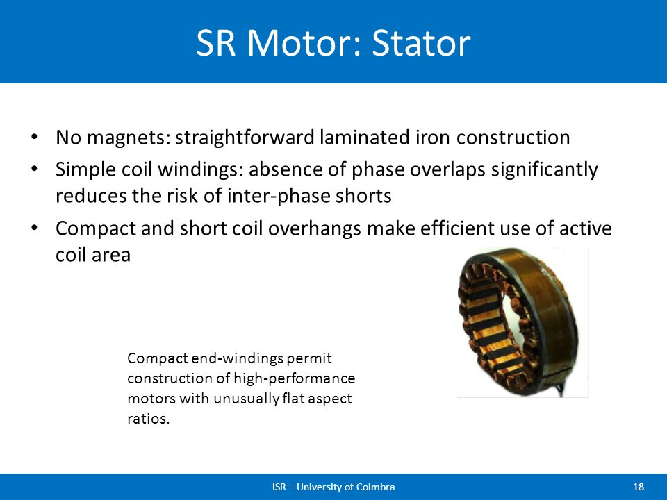 SR Motor: Stator ISR – University of Coimbra18 No magnets: straightforward laminated iron construction Simple coil windings: absence of phase overlaps