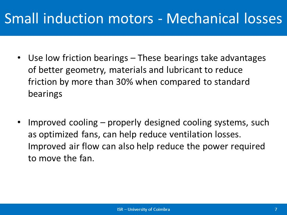 Small induction motors - Mechanical losses Use low friction bearings – These bearings take advantages of better geometry, materials and lubricant to r
