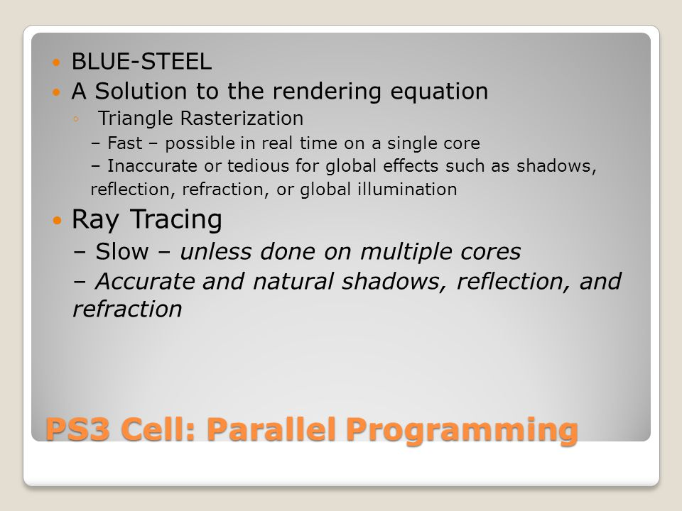 PS3 Cell: Parallel Programming BLUE-STEEL A Solution to the rendering equation Triangle Rasterization – Fast – possible in real time on a single core – Inaccurate or tedious for global effects such as shadows, reflection, refraction, or global illumination Ray Tracing – Slow – unless done on multiple cores – Accurate and natural shadows, reflection, and refraction